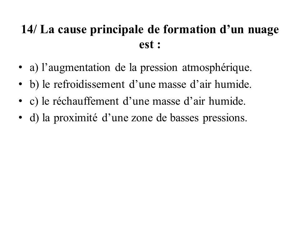 14/ La cause principale de formation dun nuage est : a) laugmentation de la pression atmosphérique. b) le refroidissement dune masse dair humide. c) l