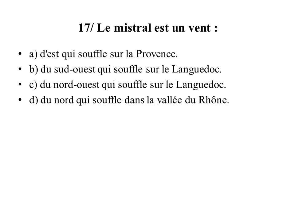17/ Le mistral est un vent : a) d'est qui souffle sur la Provence. b) du sud-ouest qui souffle sur le Languedoc. c) du nord-ouest qui souffle sur le L
