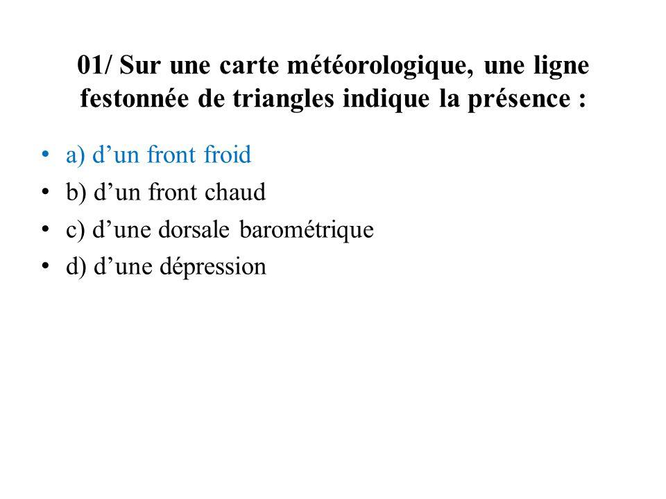 01/ Sur une carte météorologique, une ligne festonnée de triangles indique la présence : a) dun front froid b) dun front chaud c) dune dorsale baromét