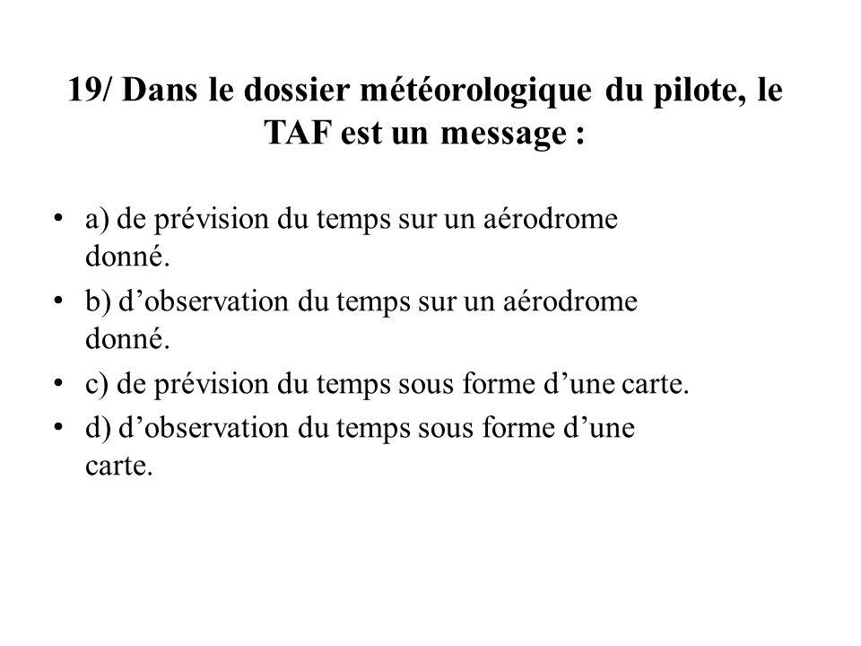 19/ Dans le dossier météorologique du pilote, le TAF est un message : a) de prévision du temps sur un aérodrome donné. b) dobservation du temps sur un