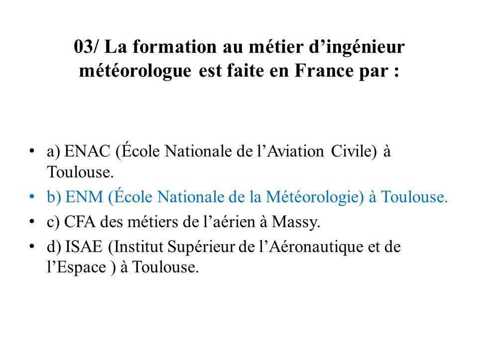 03/ La formation au métier dingénieur météorologue est faite en France par : a) ENAC (École Nationale de lAviation Civile) à Toulouse. b) ENM (École N
