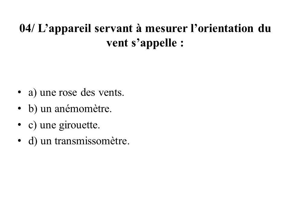 04/ Lappareil servant à mesurer lorientation du vent sappelle : a) une rose des vents.