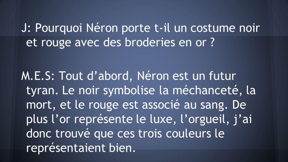 J: Pourquoi Néron porte t-il un costume noir et rouge avec des broderies en or ? M.E.S: Tout dabord, Néron est un futur tyran. Le noir symbolise la mé