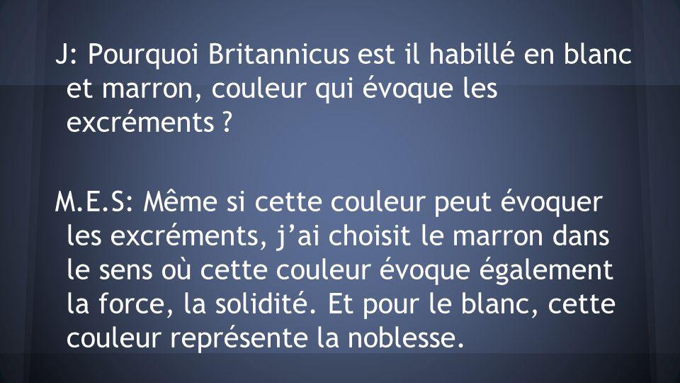 J: Pourquoi Britannicus est il habillé en blanc et marron, couleur qui évoque les excréments ? M.E.S: Même si cette couleur peut évoquer les excrément