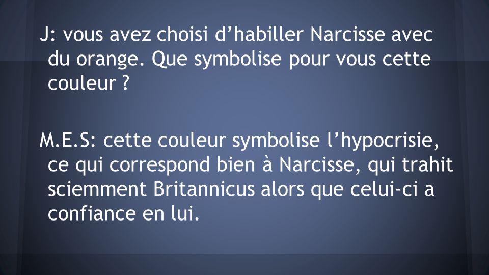 J: vous avez choisi dhabiller Narcisse avec du orange. Que symbolise pour vous cette couleur ? M.E.S: cette couleur symbolise lhypocrisie, ce qui corr