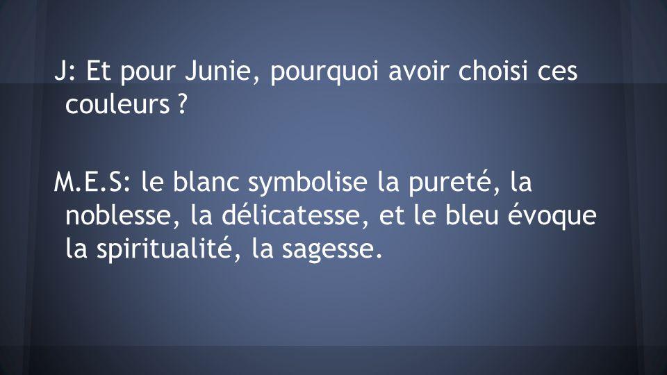 J: Et pour Junie, pourquoi avoir choisi ces couleurs ? M.E.S: le blanc symbolise la pureté, la noblesse, la délicatesse, et le bleu évoque la spiritua