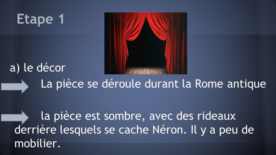 Etape 1 a) le décor La pièce se déroule durant la Rome antique la pièce est sombre, avec des rideaux derrière lesquels se cache Néron. Il y a peu de m