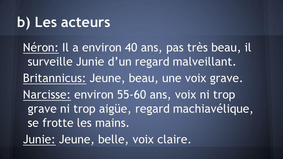 b) Les acteurs Néron: Il a environ 40 ans, pas très beau, il surveille Junie dun regard malveillant. Britannicus: Jeune, beau, une voix grave. Narciss