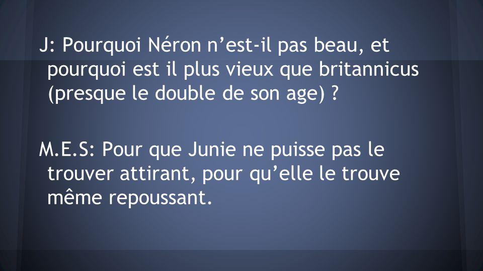 J: Pourquoi Néron nest-il pas beau, et pourquoi est il plus vieux que britannicus (presque le double de son age) ? M.E.S: Pour que Junie ne puisse pas