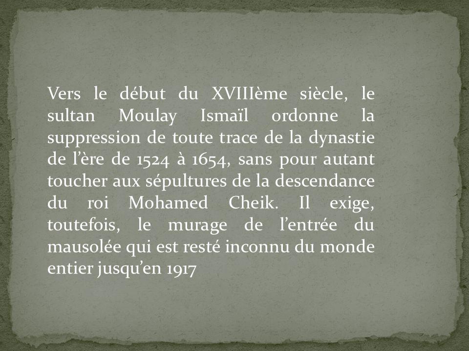 Vers le début du XVIIIème siècle, le sultan Moulay Ismaïl ordonne la suppression de toute trace de la dynastie de lère de 1524 à 1654, sans pour autant toucher aux sépultures de la descendance du roi Mohamed Cheik.