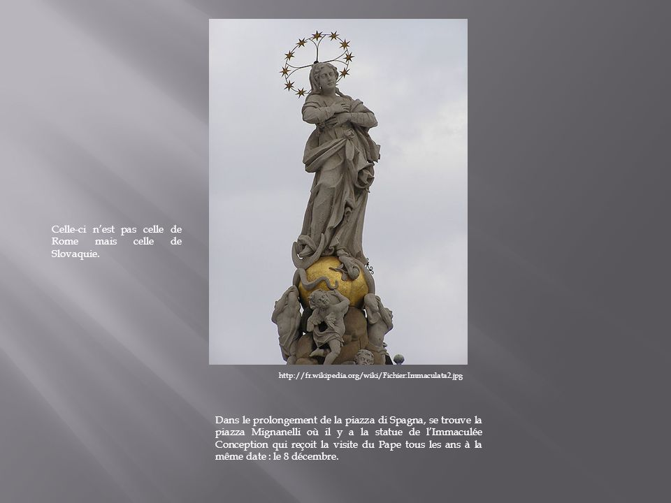 http://fr.wikipedia.org/wiki/Fichier:Immaculata2.jpg Dans le prolongement de la piazza di Spagna, se trouve la piazza Mignanelli où il y a la statue de lImmaculée Conception qui reçoit la visite du Pape tous les ans à la même date : le 8 décembre.