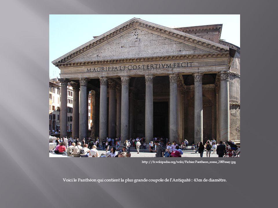 http://fr.wikipedia.org/wiki/Fichier:Pantheon_rome_2005may.jpg Voici le Panthéon qui contient la plus grande coupole de lAntiquité : 43m de diamètre.