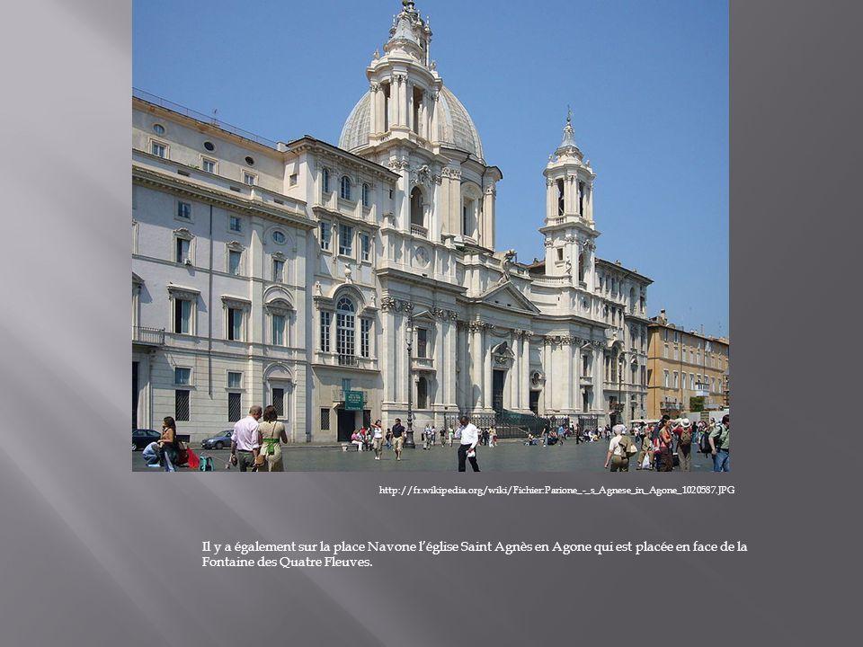 Il y a également sur la place Navone léglise Saint Agnès en Agone qui est placée en face de la Fontaine des Quatre Fleuves. http://fr.wikipedia.org/wi