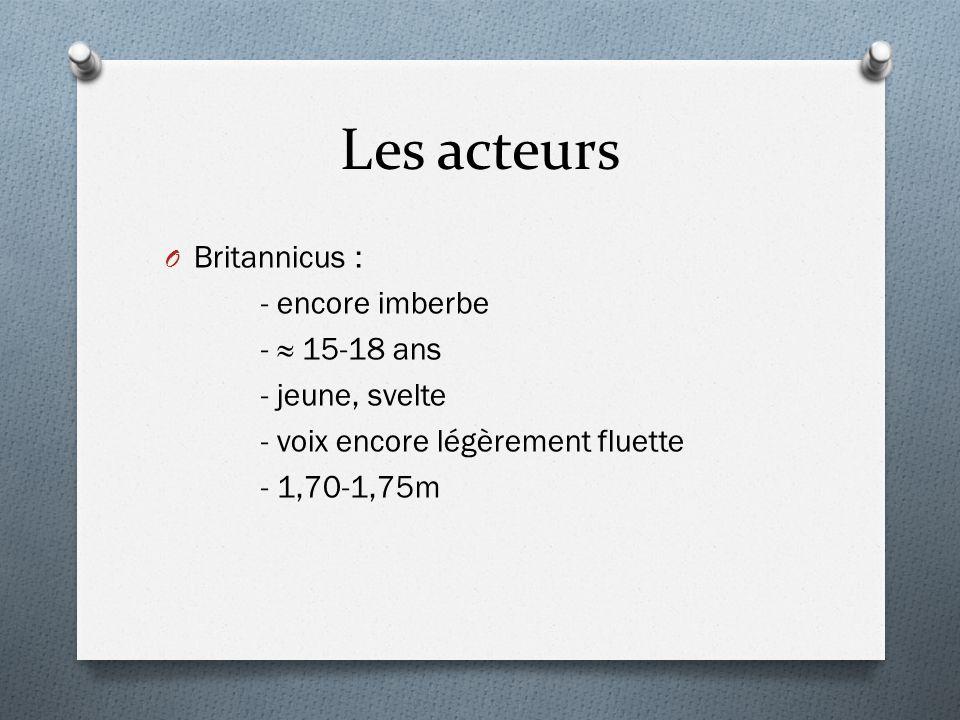 Les acteurs O Britannicus : - encore imberbe - 15-18 ans - jeune, svelte - voix encore légèrement fluette - 1,70-1,75m