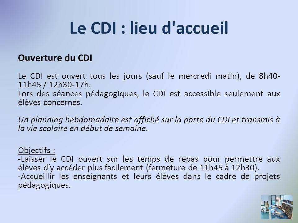 Le CDI : lieu d accueil Ouverture du CDI Le CDI est ouvert tous les jours (sauf le mercredi matin), de 8h40- 11h45 / 12h30-17h.