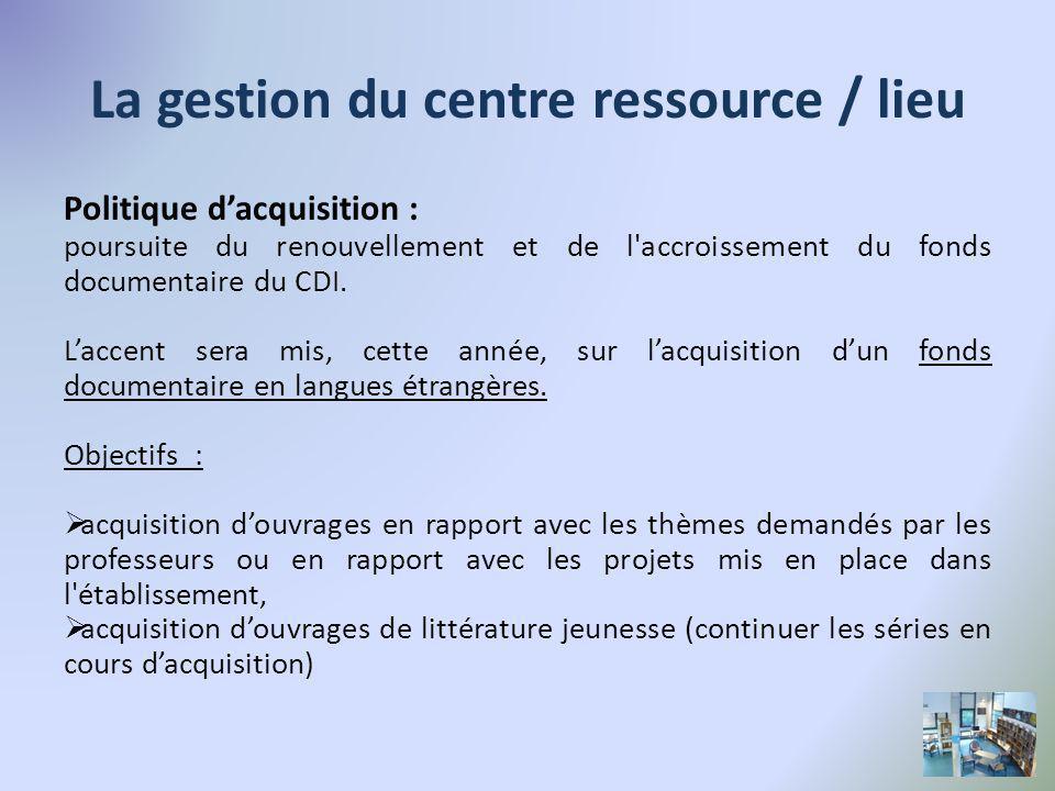 La gestion du centre ressource / lieu Politique dacquisition : poursuite du renouvellement et de l accroissement du fonds documentaire du CDI.