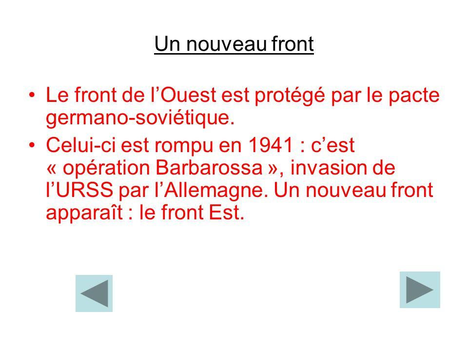 Un nouveau front Le front de lOuest est protégé par le pacte germano-soviétique. Celui-ci est rompu en 1941 : cest « opération Barbarossa », invasion