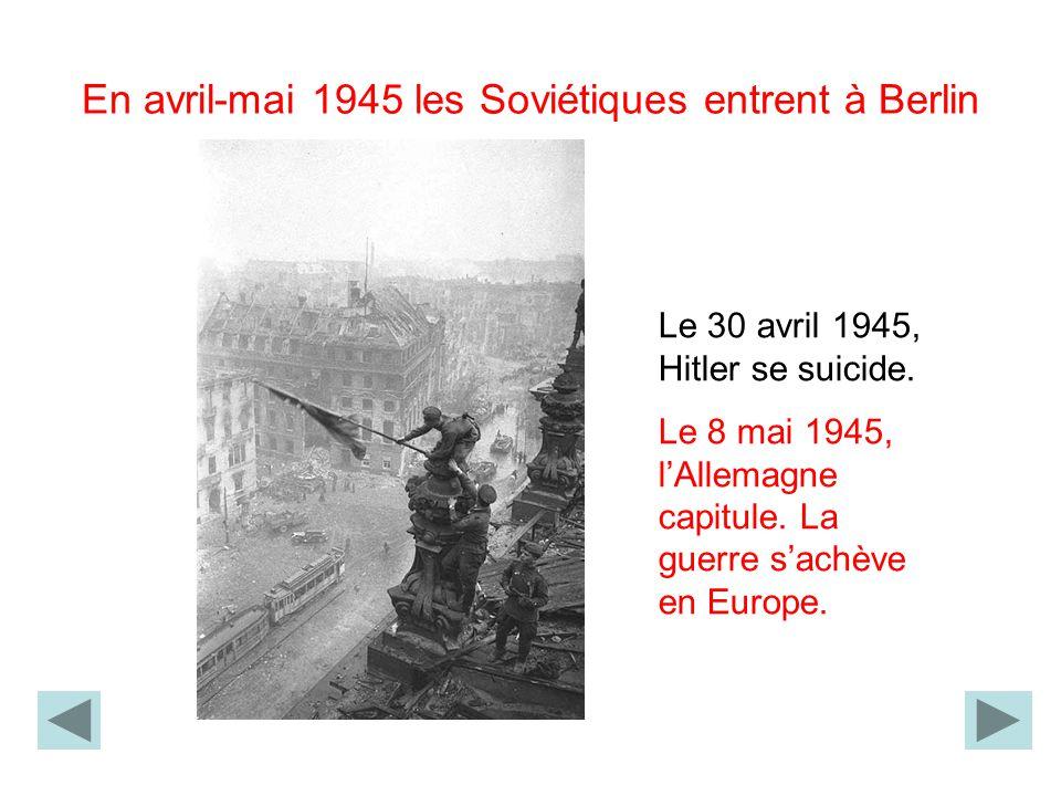 En avril-mai 1945 les Soviétiques entrent à Berlin Le 30 avril 1945, Hitler se suicide. Le 8 mai 1945, lAllemagne capitule. La guerre sachève en Europ