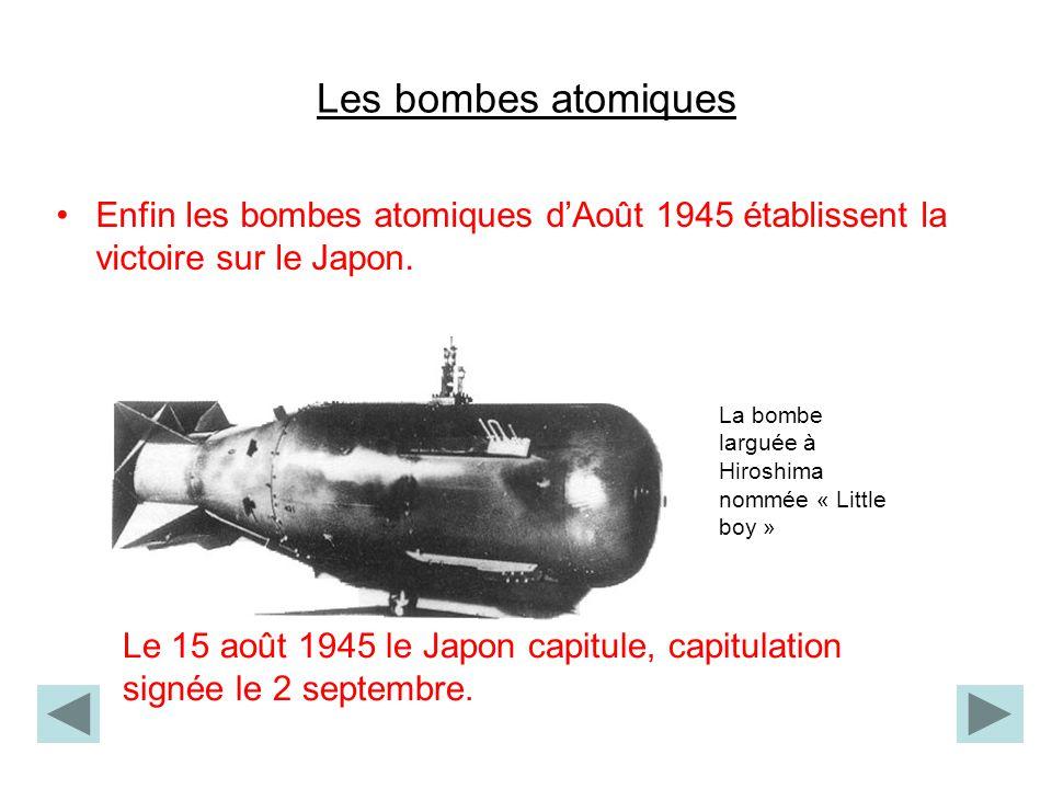 Les bombes atomiques Enfin les bombes atomiques dAoût 1945 établissent la victoire sur le Japon. La bombe larguée à Hiroshima nommée « Little boy » Le