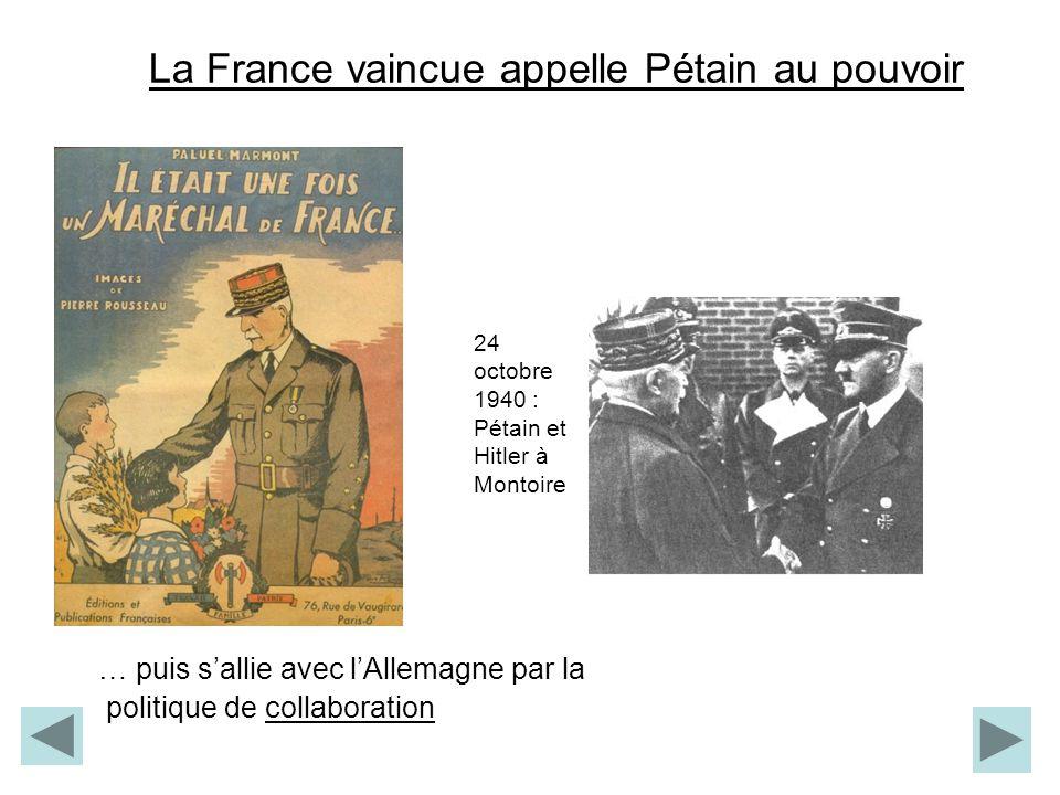 La France vaincue appelle Pétain au pouvoir 24 octobre 1940 : Pétain et Hitler à Montoire … puis sallie avec lAllemagne par la politique de collaborat