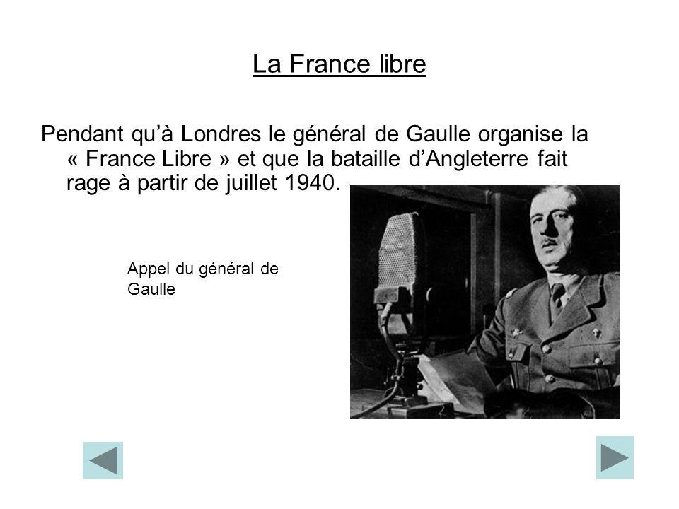 La France libre Pendant quà Londres le général de Gaulle organise la « France Libre » et que la bataille dAngleterre fait rage à partir de juillet 194