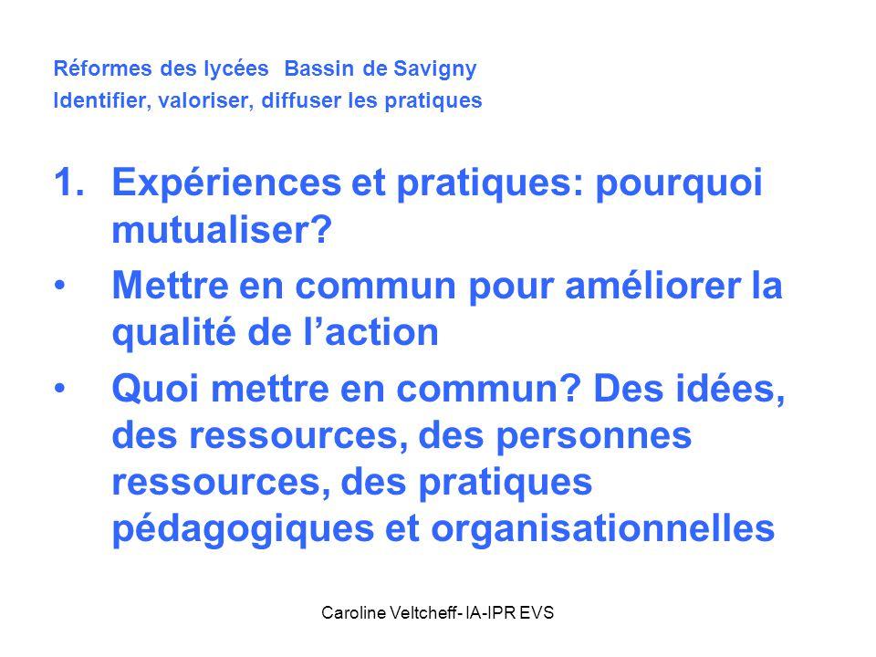 Caroline Veltcheff- IA-IPR EVS Réformes des lycées Bassin de Savigny Identifier, valoriser, diffuser les pratiques 1.Expériences et pratiques: pourquo