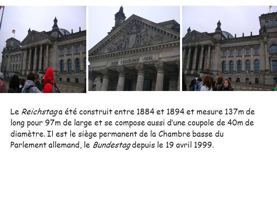 Le Reichstag a été construit entre 1884 et 1894 et mesure 137m de long pour 97m de large et se compose aussi dune coupole de 40m de diamètre. Il est l