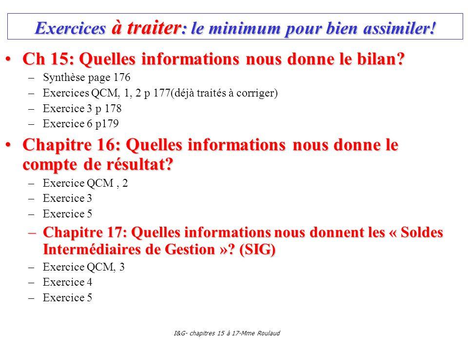 I&G- chapitres 15 à 17-Mme Roulaud Exercices à traiter : le minimum pour bien assimiler! Ch 15: Quelles informations nous donne le bilan?Ch 15: Quelle