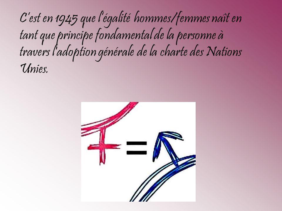 Cest en 1945 que légalité hommes/femmes naît en tant que principe fondamental de la personne à travers l'adoption générale de la charte des Nations Un