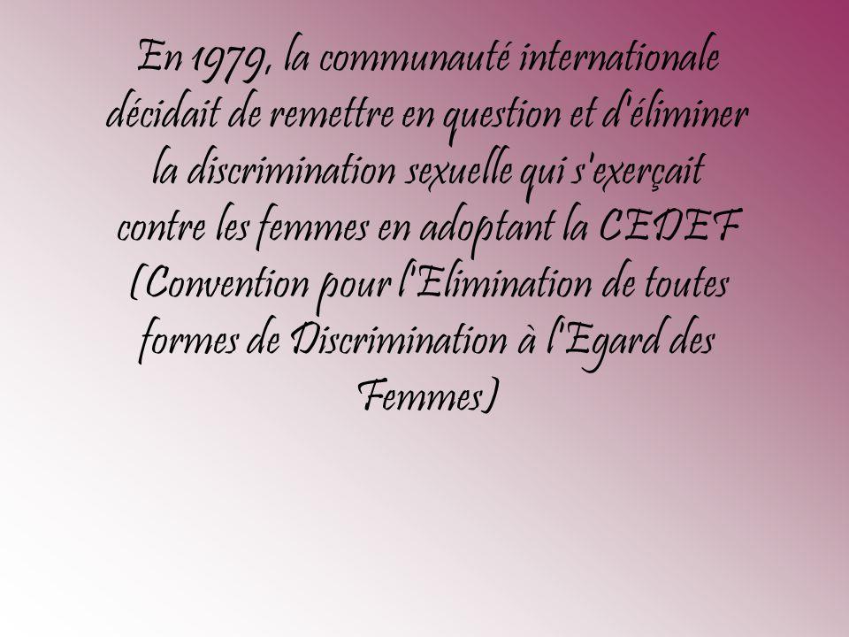 En 1979, la communauté internationale décidait de remettre en question et d éliminer la discrimination sexuelle qui s exerçait contre les femmes en adoptant la CEDEF (Convention pour l Elimination de toutes formes de Discrimination à l Egard des Femmes)