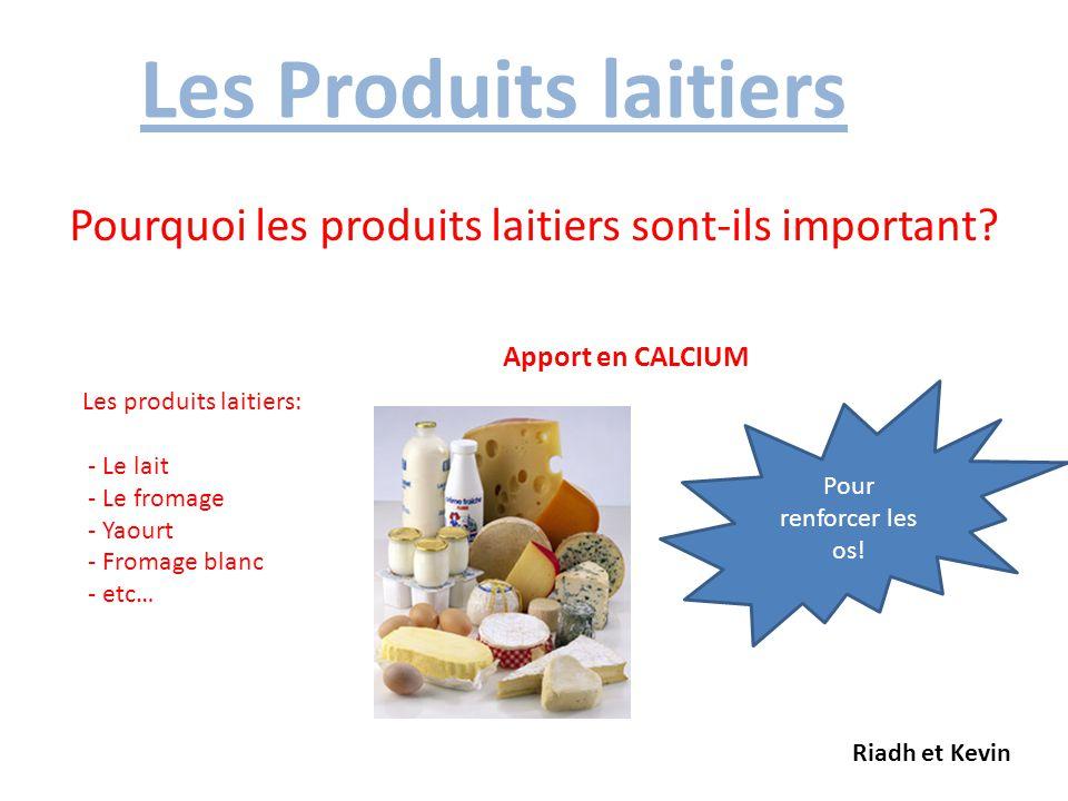 Les Produits laitiers Pourquoi les produits laitiers sont-ils important? Apport en CALCIUM Les produits laitiers: - Le lait - Le fromage - Yaourt - Fr