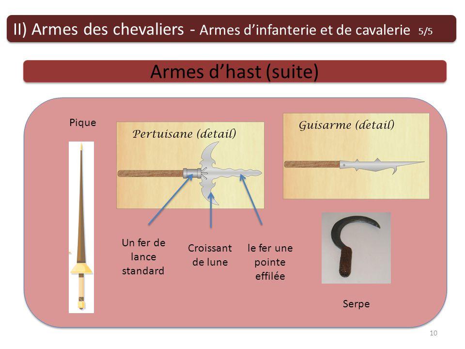 Armes dhast (suite) II) Armes des chevaliers - Armes dinfanterie et de cavalerie 5/5 10 Serpe Pique Croissant de lune Un fer de lance standard le fer une pointe effilée