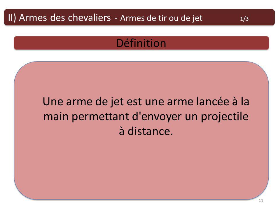 Armes de tir ou de jet Définition II) Armes des chevaliers - Armes de tir ou de jet 1/3 11 Une arme de jet est une arme lancée à la main permettant d envoyer un projectile à distance.