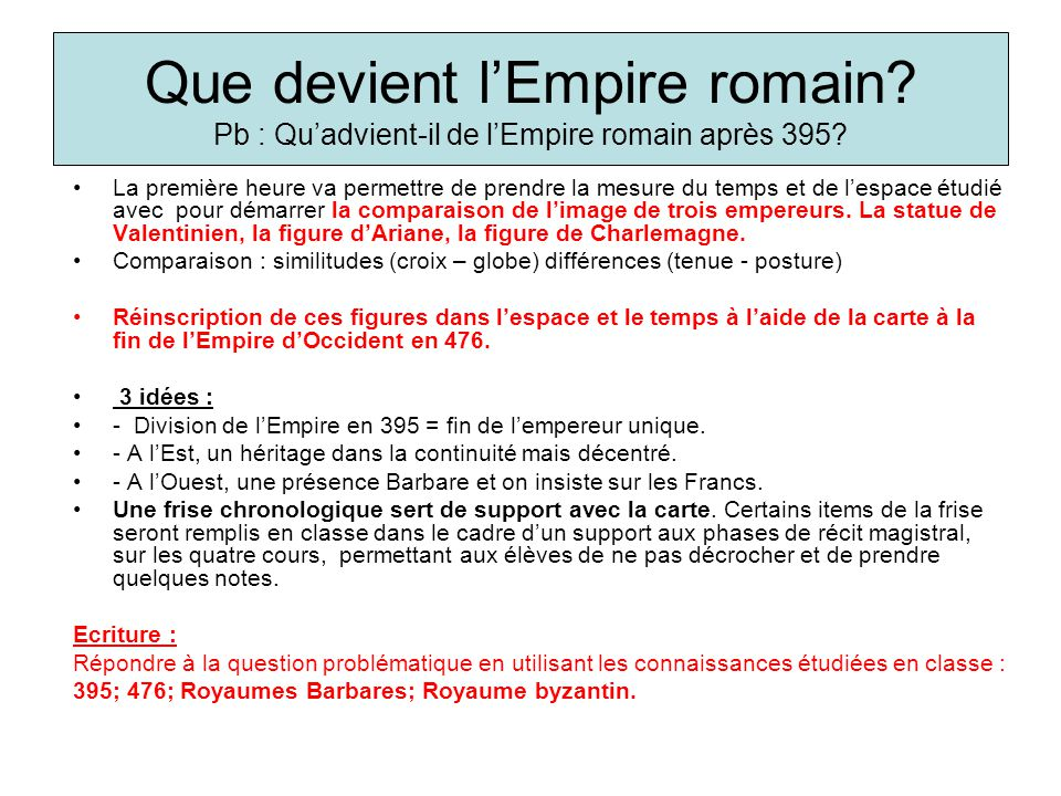 Que devient lEmpire romain? Pb : Quadvient-il de lEmpire romain après 395? La première heure va permettre de prendre la mesure du temps et de lespace