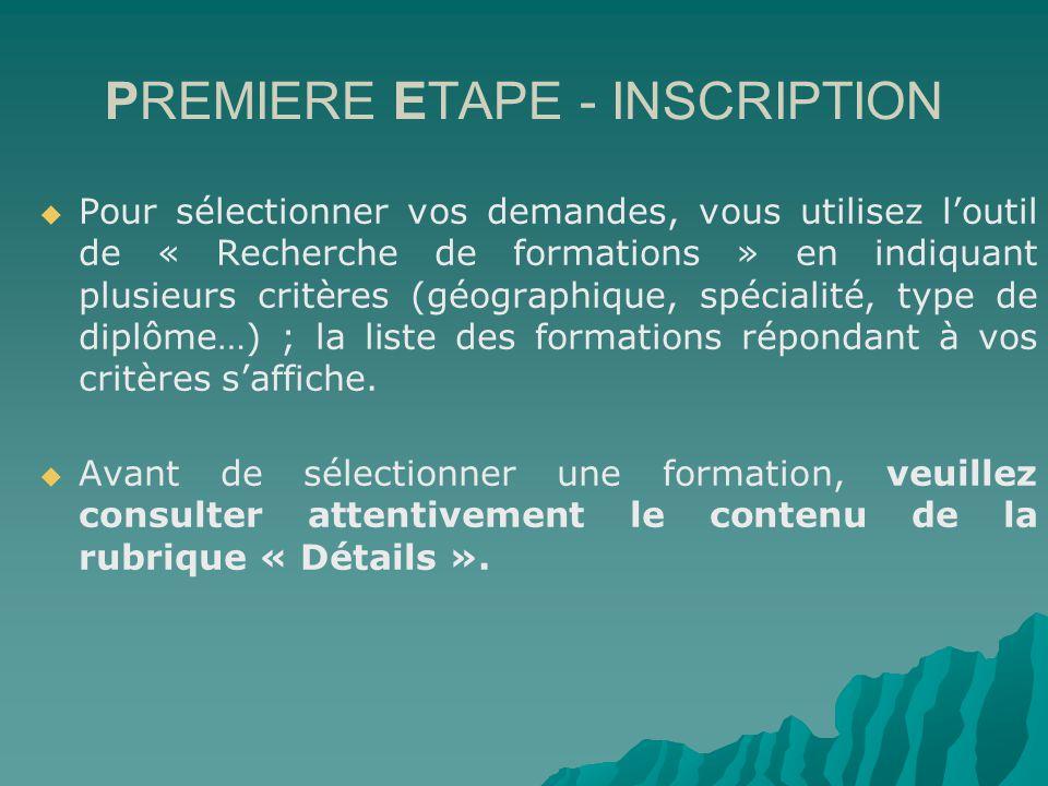 PREMIERE ETAPE - INSCRIPTION Pour sélectionner vos demandes, vous utilisez loutil de « Recherche de formations » en indiquant plusieurs critères (géographique, spécialité, type de diplôme…) ; la liste des formations répondant à vos critères saffiche.