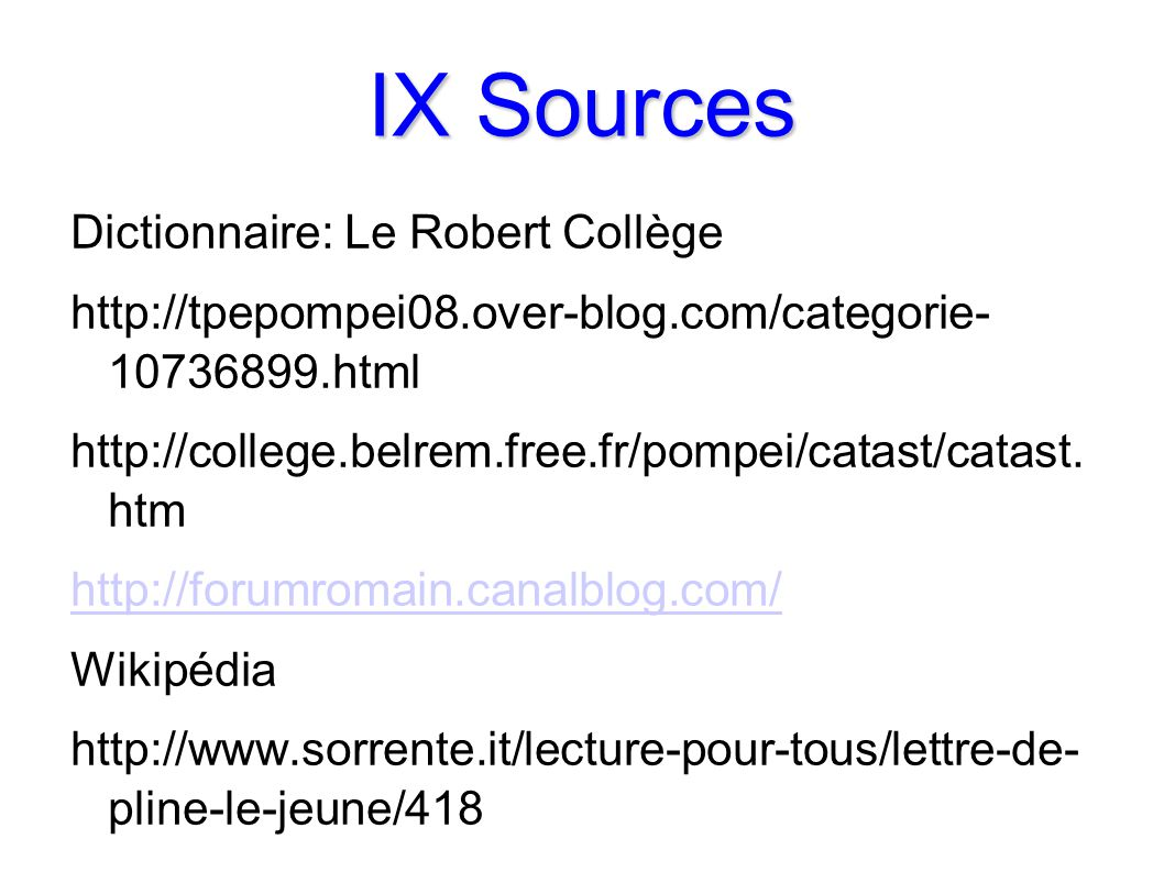 IX Sources Dictionnaire: Le Robert Collège http://tpepompei08.over-blog.com/categorie- 10736899.html http://college.belrem.free.fr/pompei/catast/catas