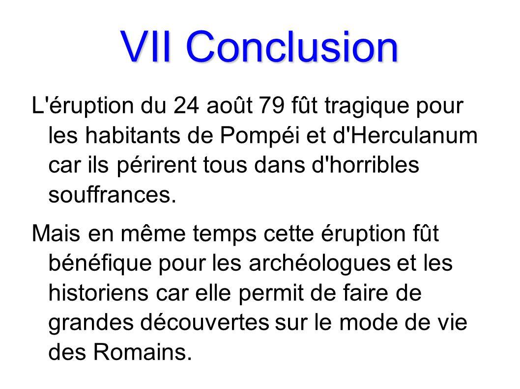 VII Conclusion L éruption du 24 août 79 fût tragique pour les habitants de Pompéi et d Herculanum car ils périrent tous dans d horribles souffrances.