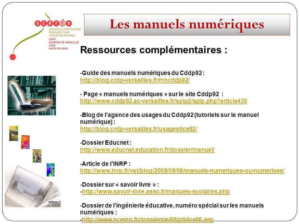 Les manuels numériques Ressources complémentaires : -Guide des manuels numériques du Cddp92 : http://blog.crdp-versailles.fr/mncddp92/ - Page « manuels numériques » sur le site Cddp92 : http://www.cddp92.ac-versailles.fr/spip2/spip.php article435 -Blog de lagence des usages du Cddp92 (tutoriels sur le manuel numérique) : http://blog.crdp-versailles.fr/usagestice92/ -Dossier Educnet : http://www.educnet.education.fr/dossier/manuel/ -Article de lINRP : http://www.inrp.fr/vst/blog/2009/09/08/manuels-numeriques-ou-numerises/ -Dossier sur « savoir livre » : -http://www.savoir-livre.asso.fr/manuels-scolaires.phphttp://www.savoir-livre.asso.fr/manuels-scolaires.php -Dossier de lingénierie éducative, numéro spécial sur les manuels numériques : -http://www.sceren.fr/dossiersie/66/ptidos66.asphttp://www.sceren.fr/dossiersie/66/ptidos66.asp
