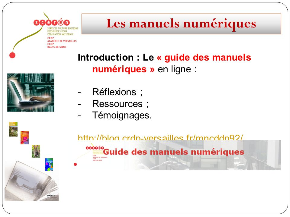 Les manuels numériques Introduction : Le « guide des manuels numériques » en ligne : -Réflexions ; -Ressources ; -Témoignages. http://blog.crdp-versai