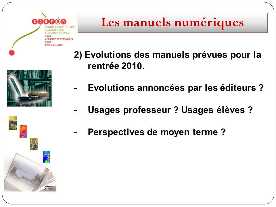 Les manuels numériques 2) Evolutions des manuels prévues pour la rentrée 2010. -Evolutions annoncées par les éditeurs ? -Usages professeur ? Usages él
