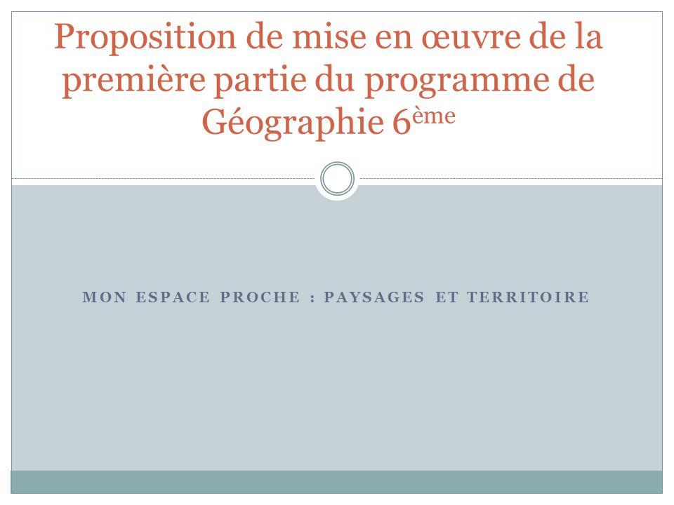 MON ESPACE PROCHE : PAYSAGES ET TERRITOIRE Proposition de mise en œuvre de la première partie du programme de Géographie 6 ème