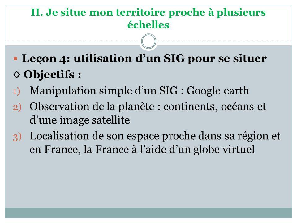 II. Je situe mon territoire proche à plusieurs échelles Leçon 4: utilisation dun SIG pour se situer Objectifs : 1) Manipulation simple dun SIG : Googl
