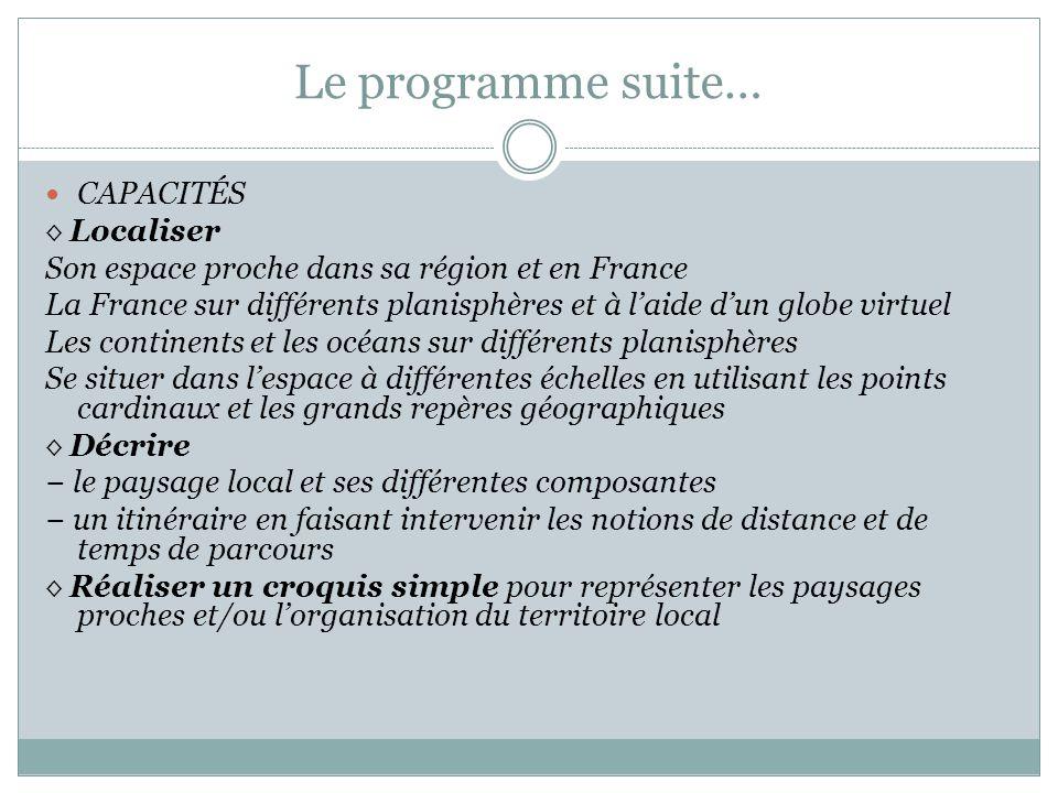 Le programme suite… CAPACITÉS Localiser Son espace proche dans sa région et en France La France sur différents planisphères et à laide dun globe virtu