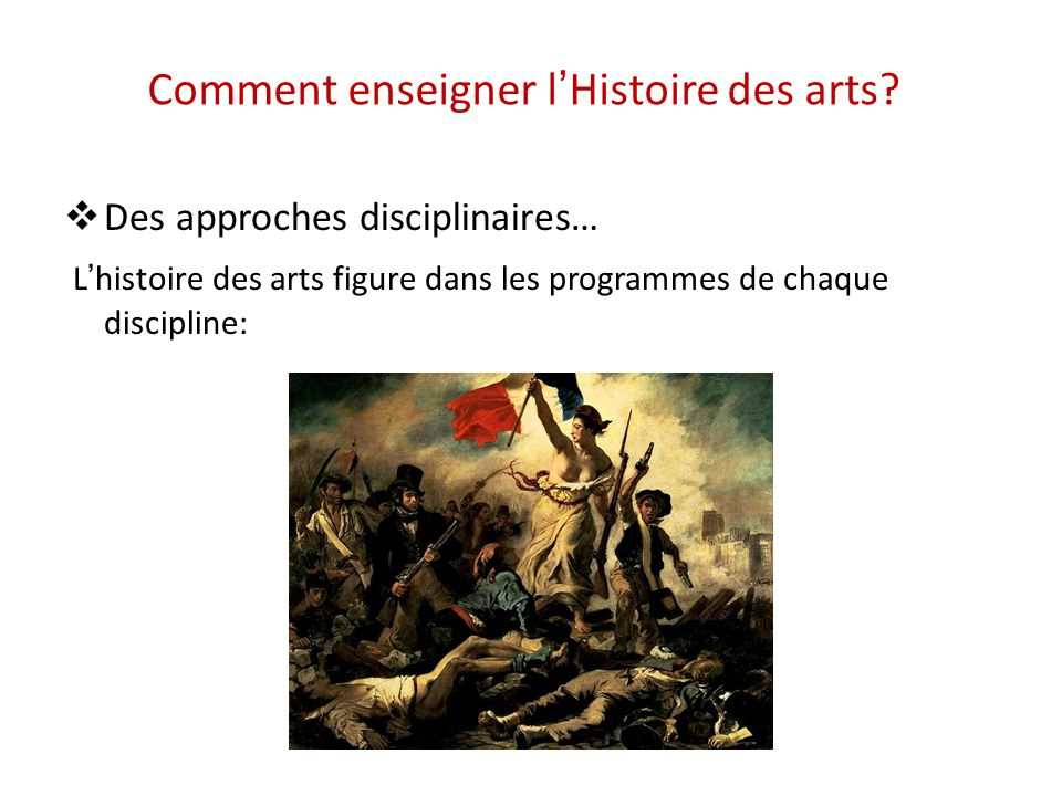 Comment enseigner lHistoire des arts? Des approches disciplinaires… Lhistoire des arts figure dans les programmes de chaque discipline: