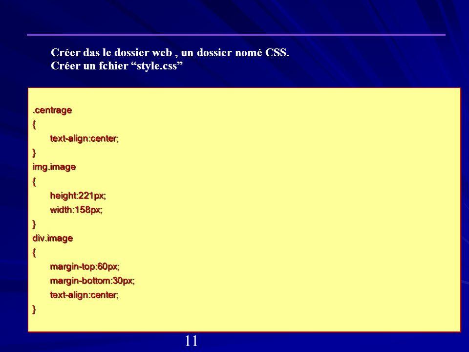 .centrage{text-align:center;}img.image{height:221px;width:158px;}div.image{margin-top:60px;margin-bottom:30px;text-align:center;}.centrage{text-align:center;}img.image{height:221px;width:158px;}div.image{margin-top:60px;margin-bottom:30px;text-align:center;} Créer das le dossier web, un dossier nomé CSS.