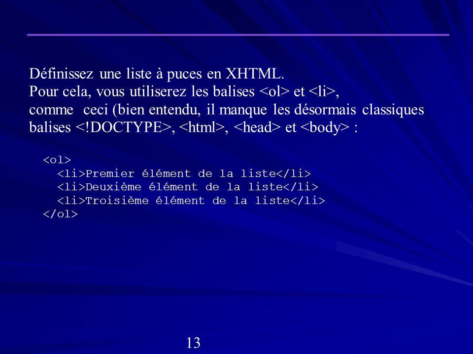 Définissez une liste à puces en XHTML. Pour cela, vous utiliserez les balises et, comme ceci (bien entendu, il manque les désormais classiques balises