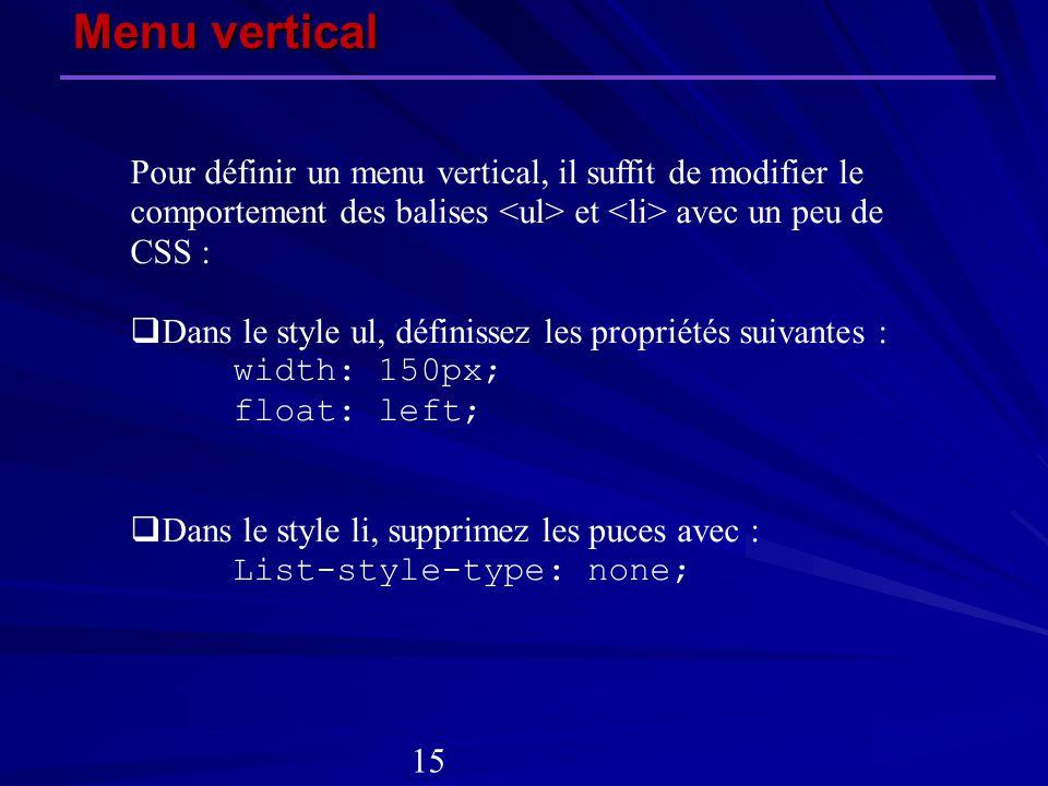Pour définir un menu vertical, il suffit de modifier le comportement des balises et avec un peu de CSS : Dans le style ul, définissez les propriétés s
