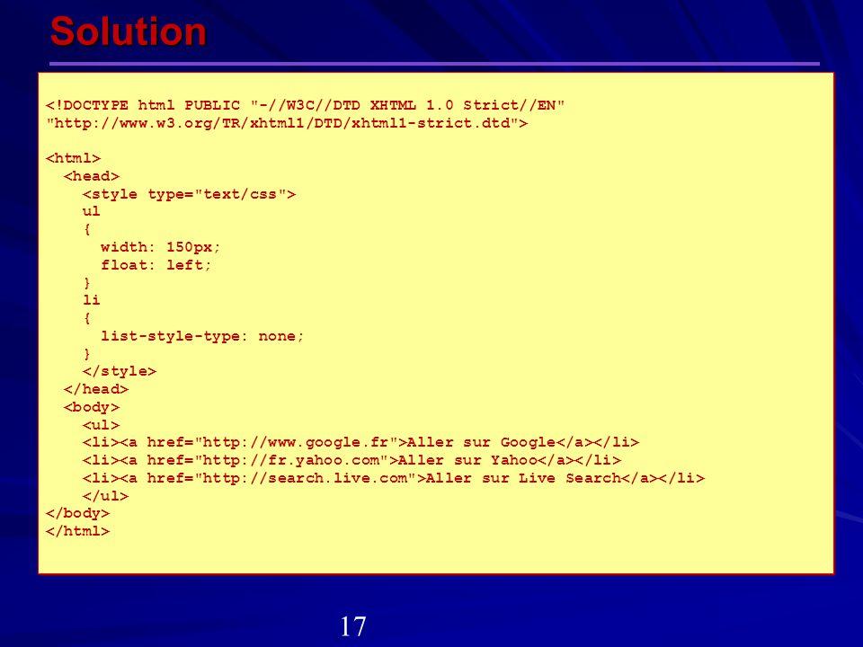 Solution ul { width: 150px; float: left; } li { list-style-type: none; } Aller sur Google Aller sur Yahoo Aller sur Live Search ul { width: 150px; flo