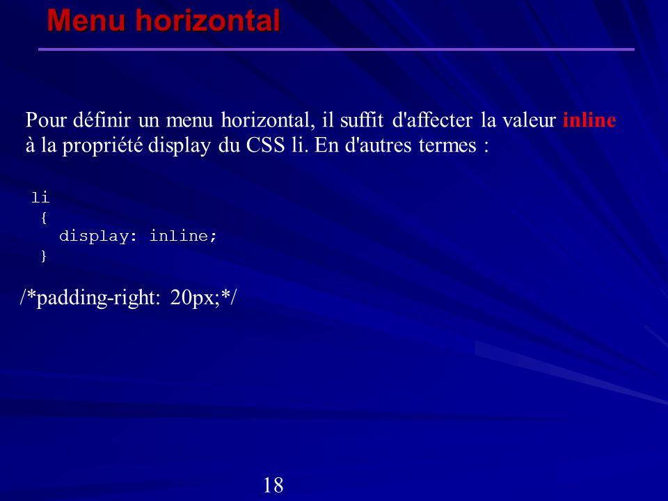 Pour définir un menu horizontal, il suffit d'affecter la valeur inline à la propriété display du CSS li. En d'autres termes : li { display: inline; }