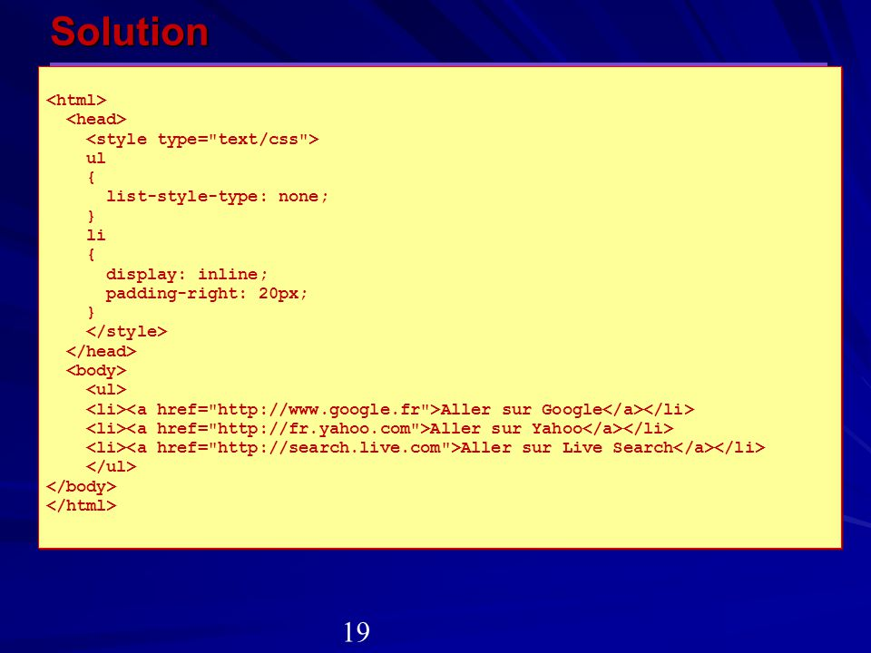 Solution ul { list-style-type: none; } li { display: inline; padding-right: 20px; } Aller sur Google Aller sur Yahoo Aller sur Live Search ul { list-s
